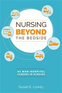 Nursing Beyond the Bedside: 60 Non-Hospital Careers in Nursing